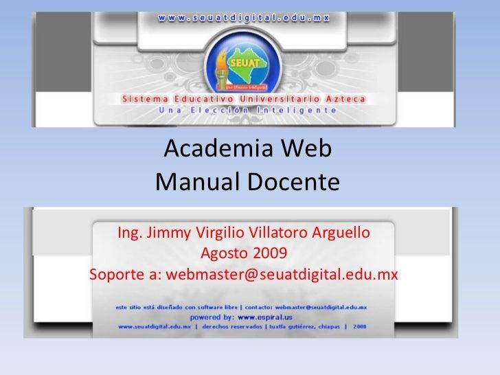 Academia Web        Manual Docente   Ing. Jimmy Virgilio Villatoro Arguello              Agosto 2009Soporte a: webmaster@s...
