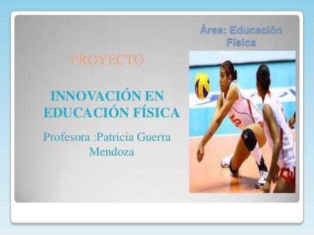Área: Educación                                  Física     PROYECTO INNOVACIÓN ENEDUCACIÓN FÍSICAProfesora :Patricia Guer...