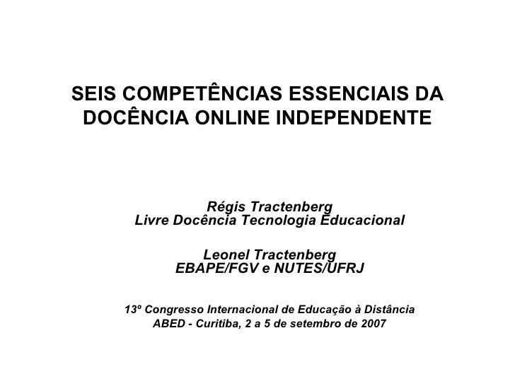 SEIS COMPETÊNCIAS ESSENCIAIS DA DOCÊNCIA ONLINE INDEPENDENTE <ul><ul><li>Régis Tractenberg Livre Docência Tecnologia Educa...