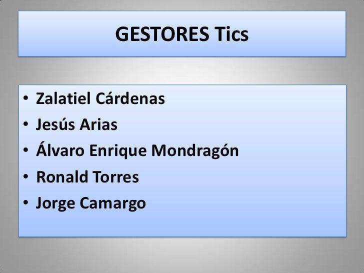 GESTORES Tics•   Zalatiel Cárdenas•   Jesús Arias•   Álvaro Enrique Mondragón•   Ronald Torres•   Jorge Camargo