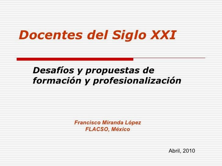 Francisco Miranda López FLACSO, México Abril, 2010 Docentes del Siglo XXI Desafíos y propuestas de formación y profesional...