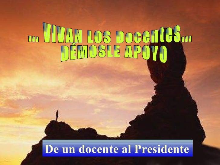 De un docente al Presidente   ... VIVAN LOS Docentes... DÉMOSLE APOYO
