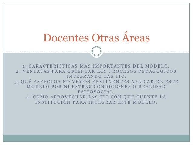 Docentes Otras Áreas 1. CARACTERÍSTICAS MÁS IMPORTANTES DEL MODELO. 2. VENTAJAS PARA ORIENTAR LOS PROCESOS PEDAGÓGICOS INT...