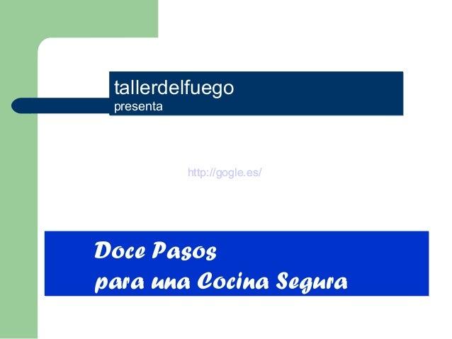 tallerdelfuego presenta tallerdelfuego presenta Doce Pasos para una Cocina Segura Doce Pasos para una Cocina Segura http:/...