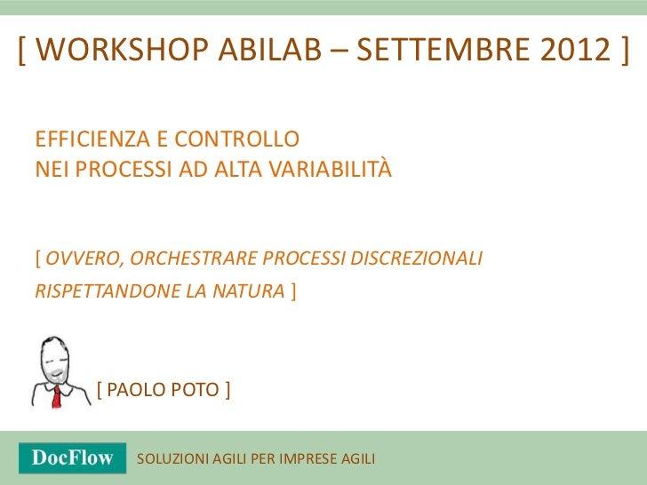 [ WORKSHOP ABILAB – SETTEMBRE 2012 ] EFFICIENZA E CONTROLLO NEI PROCESSI AD ALTA VARIABILITÀ [ OVVERO, ORCHESTRARE PROCESS...
