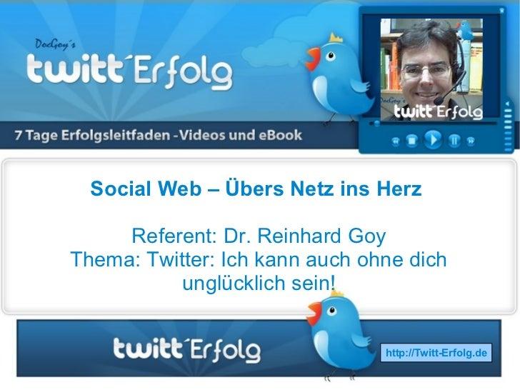 Social Web – Übers Netz ins Herz     Referent: Dr. Reinhard GoyThema: Twitter: Ich kann auch ohne dich           unglückli...