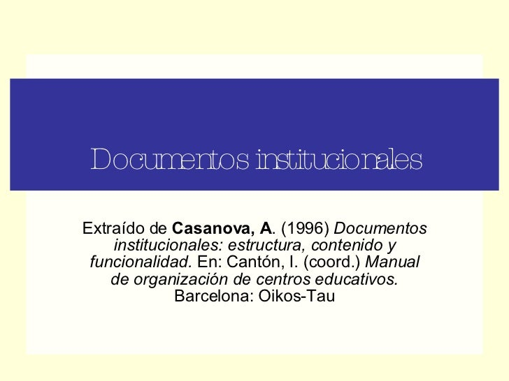 Documentos institucionales Extraído de  Casanova, A . (1996)  Documentos institucionales: estructura, contenido y funciona...