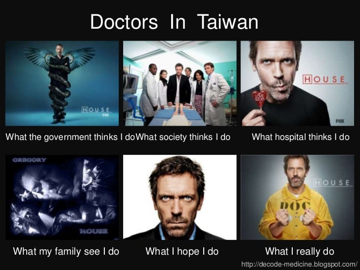 Doctors In TaiwanWhat the government thinks I do What society thinks I do      What hospital thinks I do What my family se...