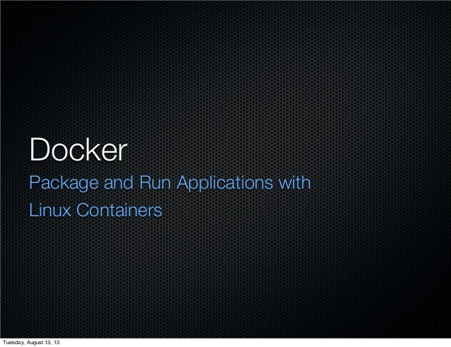 Docker Package and Run Applications with Linux Containers Tuesday, August 13, 13