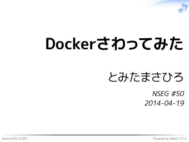 Dockerさわってみた Powered by Rabbit 2.1.2 Dockerさわってみた とみたまさひろ NSEG #50 2014-04-19