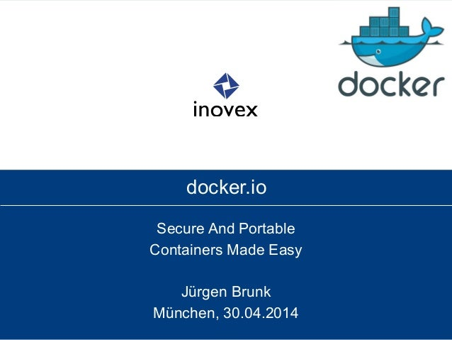 docker.io Secure And Portable Containers Made Easy Jürgen Brunk München, 30.04.2014