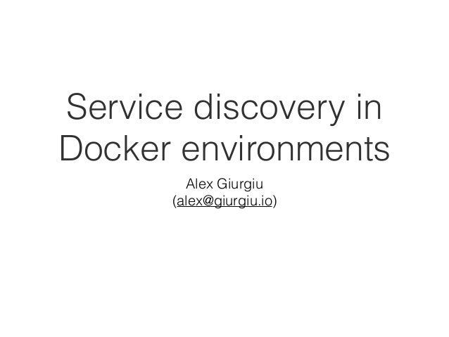 Service discovery in Docker environments Alex Giurgiu (alex@giurgiu.io)