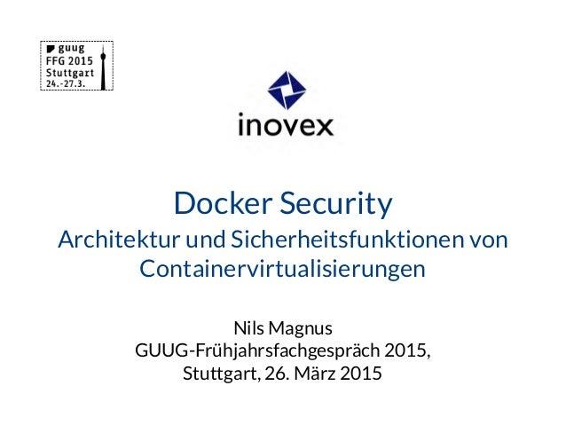 Docker Security Architektur und Sicherheitsfunktionen von Containervirtualisierungen Nils Magnus GUUG-Frühjahrsfachgespräc...
