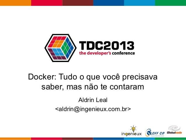 Docker: Tudo o que você precisava saber, mas não te contaram Aldrin Leal <aldrin@ingenieux.com.br>