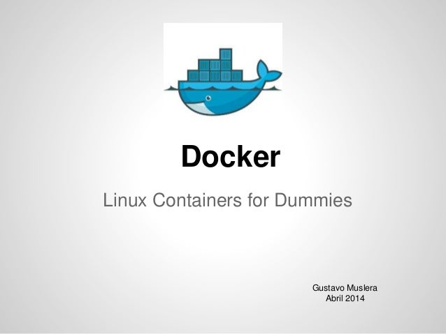 Docker Linux Containers for Dummies Gustavo Muslera Abril 2014