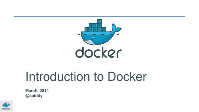 Introduction to Docker March, 2014 @spiddy