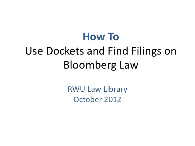 How ToUse Dockets and Find Filings on       Bloomberg Law        RWU Law Library         October 2012
