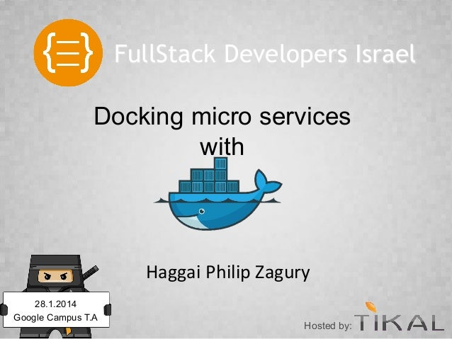 FullStack Developers Israel Docking micro services with  Haggai	   Philip	   Zagury	    28.1.2014 Google Campus T.A  Hoste...
