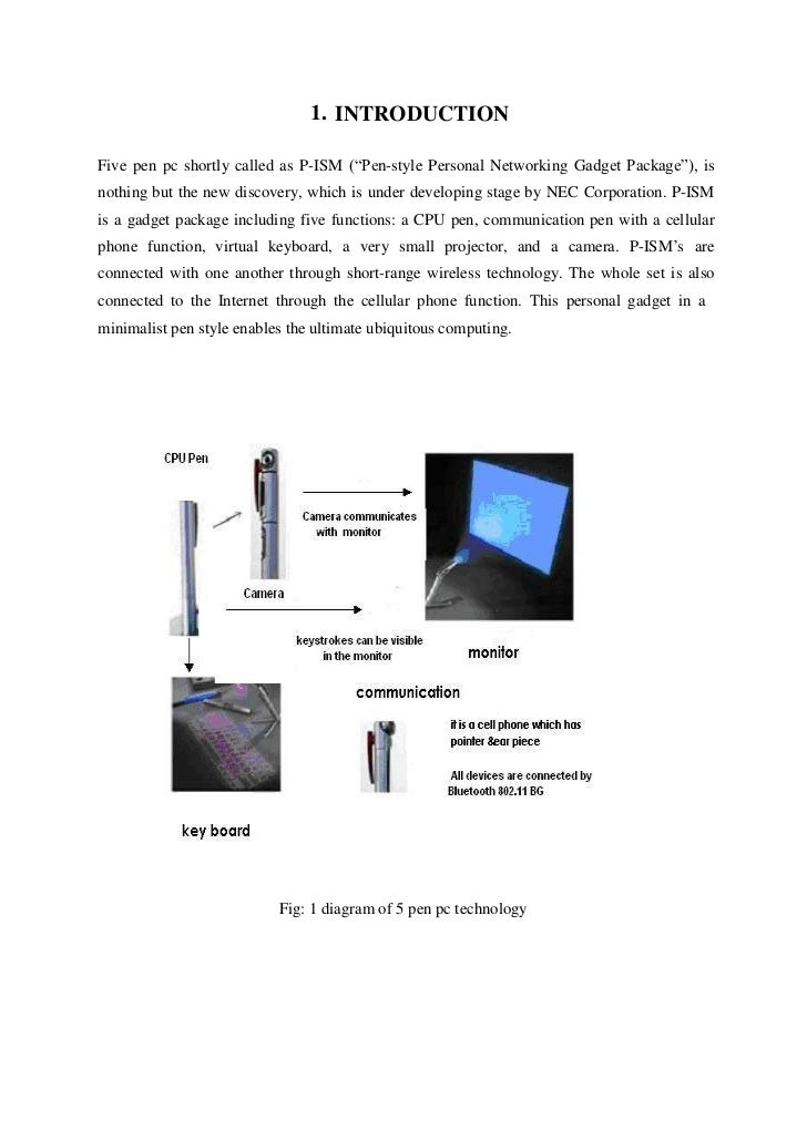 1. INTRODUCTIONFive pen pc shortly called as P-ISM (―Pen-style Personal Networking Gadget Package‖), isnothing but the new...