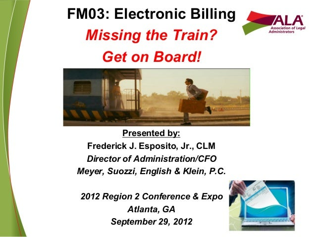 FM03: Electronic BillingMissing the Train?Get on Board!Presented by:Frederick J. Esposito, Jr., CLMDirector of Administrat...
