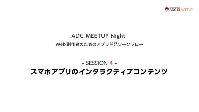 ADC MEETUP Night Web 制作者のためのアプリ開発ワークフロー  ‒ SESSION 4 ‒  スマホアプリのインタラクティブコンテンツ