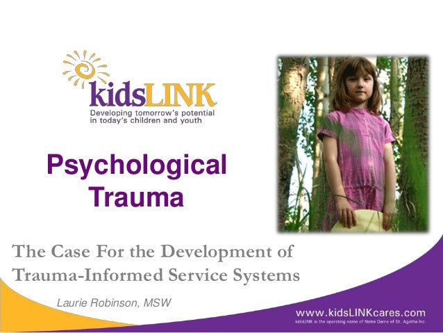 Psychological      TraumaThe Case For the Development ofTrauma-Informed Service Systems    Laurie Robinson, MSW