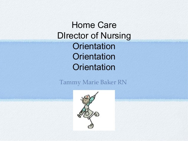 Home Care DIrector of Nursing Orientation Orientation Orientation Tammy Marie Baker RN
