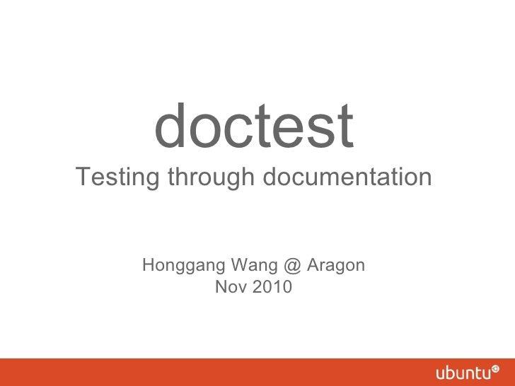 doctest Testing through documentation Honggang Wang @ Aragon Nov 2010