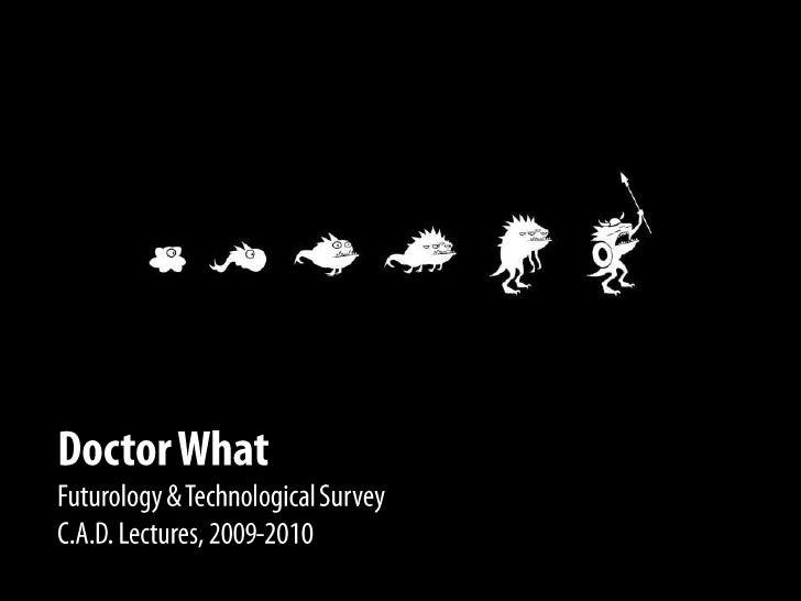 DoctorWhat<br />Futurology & Technological Survey<br />C.A.D. Lectures, 2009-2010<br />