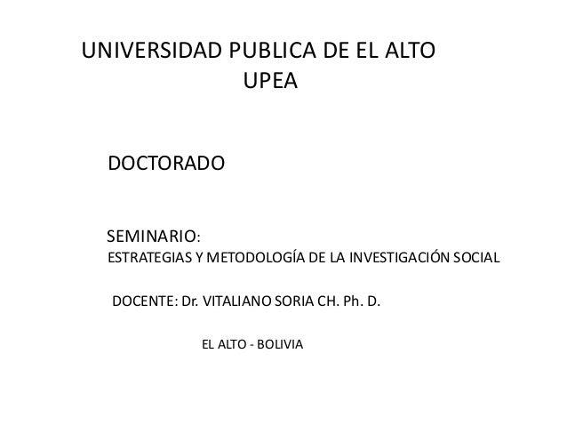 UNIVERSIDAD PUBLICA DE EL ALTOUPEASEMINARIO:ESTRATEGIAS Y METODOLOGÍA DE LA INVESTIGACIÓN SOCIALDOCTORADODOCENTE: Dr. VITA...