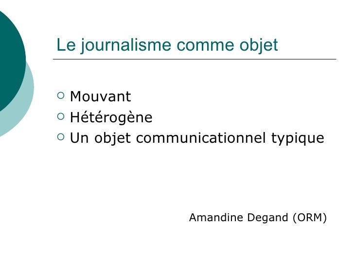 Le journalisme comme objet  <ul><li>Mouvant </li></ul><ul><li>Hétérogène  </li></ul><ul><li>Un objet communicationnel typi...