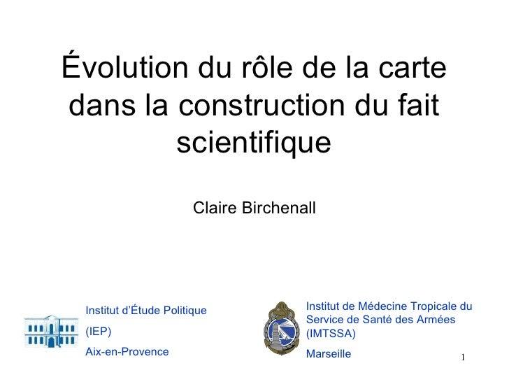 Évolution du rôle de la carte dans la construction du fait scientifique Claire Birchenall Institut de Médecine Tropicale d...