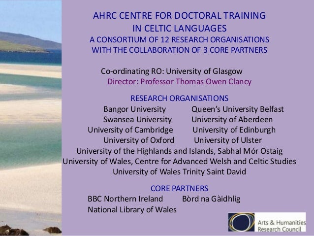 AHRC CENTRE FOR DOCTORAL TRAINING IN CELTIC LANGUAGES A CONSORTIUM OF 12 RESEARCH ORGANISATIONS WITH THE COLLABORATION OF ...