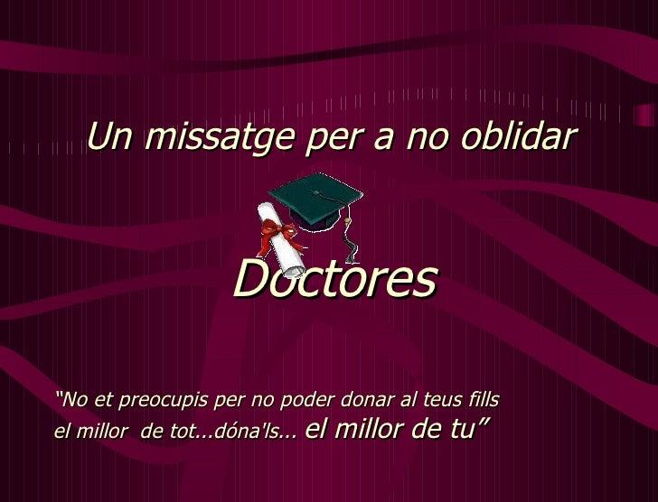 """Un missatge per a no oblidar Doctores """" No et preocupis per no poder donar al teus fills  el millor  de tot...dóna'ls...  ..."""