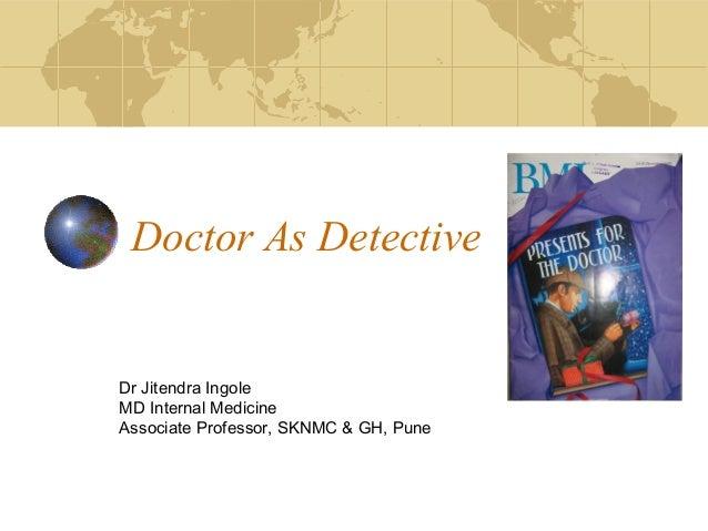 Doctor As Detective  Dr Jitendra Ingole MD Internal Medicine Associate Professor, SKNMC & GH, Pune