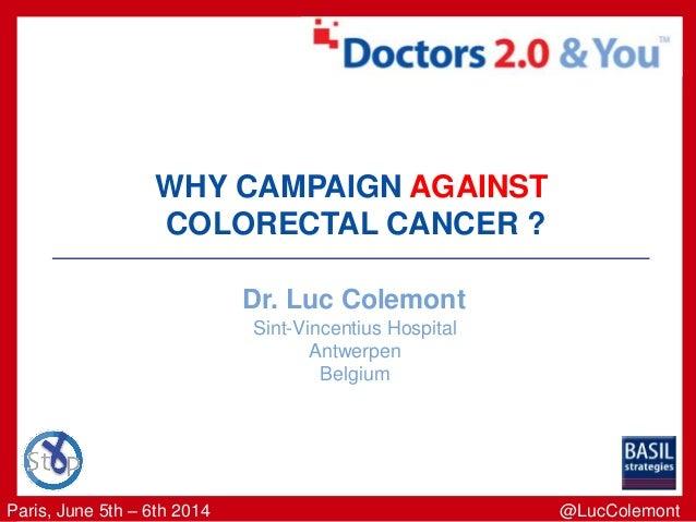Paris, June 5th – 6th 2014 WHY CAMPAIGN AGAINST COLORECTAL CANCER ? Dr. Luc Colemont Sint-Vincentius Hospital Antwerpen Be...