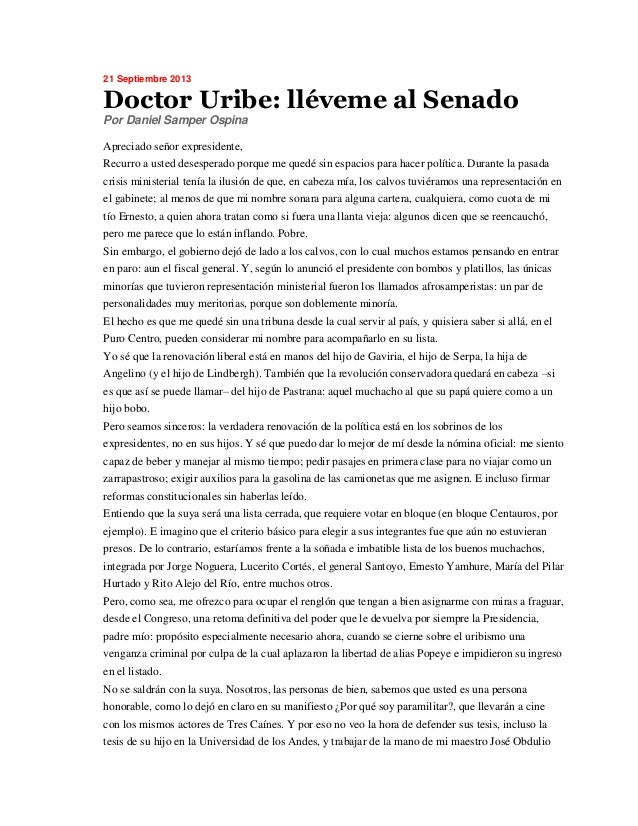 21 Septiembre 2013 Doctor Uribe: lléveme al Senado Por Daniel Samper Ospina Apreciado señor expresidente, Recurro a usted ...