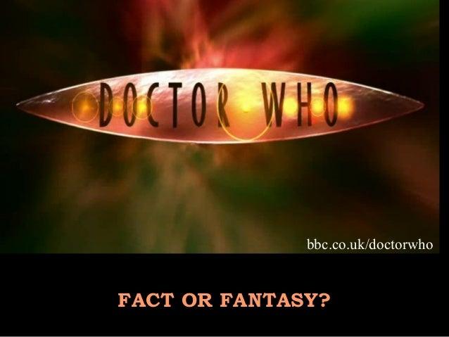bbc.co.uk/doctorwhoFACT OR FANTASY?