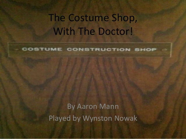 The Costume Shop, With The Doctor!     By Aaron MannPlayed by Wynston Nowak