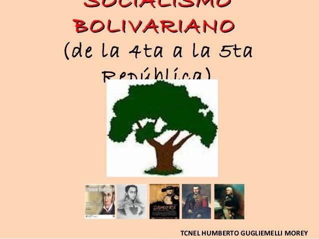 SOCIALISMO BOLIVARIANO(de la 4ta a la 5ta    República)           TCNEL HUMBERTO GUGLIEMELLI MOREY