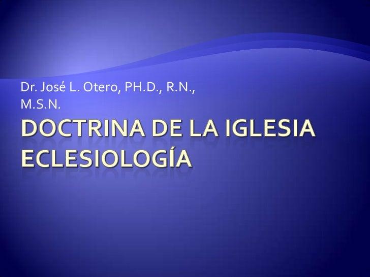 Doctrina de la IglesiaEclesiología<br />Dr. José L. Otero, PH.D., R.N., M.S.N.<br />