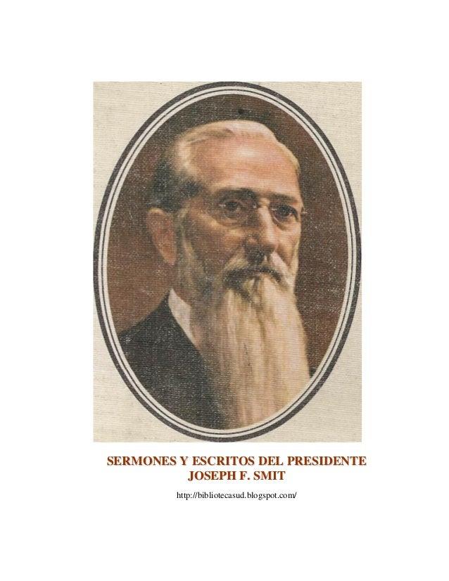 SERMONES Y ESCRITOS DEL PRESIDENTE JOSEPH F. SMIT http://bibliotecasud.blogspot.com/