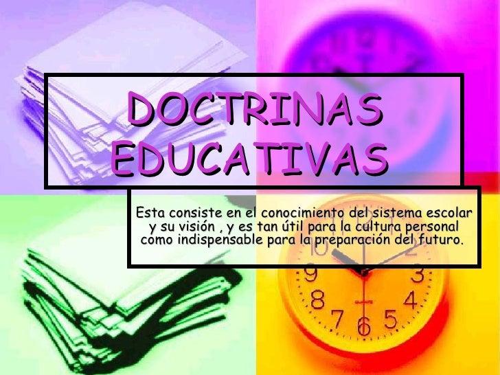 DOCTRINAS EDUCATIVAS   Esta consiste en el conocimiento del sistema escolar y su visión , y es tan útil para la cultura pe...