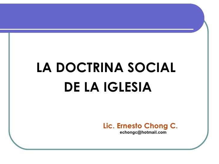 <ul><li>LA DOCTRINA SOCIAL  </li></ul><ul><li>DE LA IGLESIA </li></ul>Lic. Ernesto Chong C. [email_address]