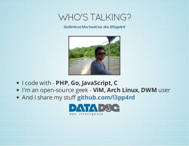 WHO'S TALKING? Gediminas Morkevičius aka @l3pp4rd  I code with - PHP, Go, JavaScript, C I'm an open-source geek - ViM, Arc...