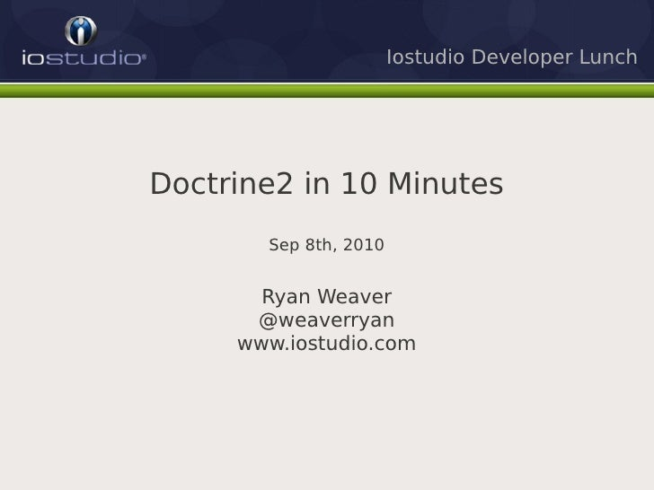 Iostudio Developer Lunch     Doctrine2 in 10 Minutes        Sep 8th, 2010          Ryan Weaver       @weaverryan      www....