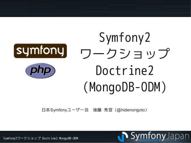 Symfony2ワークショップ Doctrine2 MongoDB-ODM Symfony2 ワークショップ Doctrine2 (MongoDB-ODM) 日本Symfonyユーザー会 後藤 秀宣(@hidenorigoto)