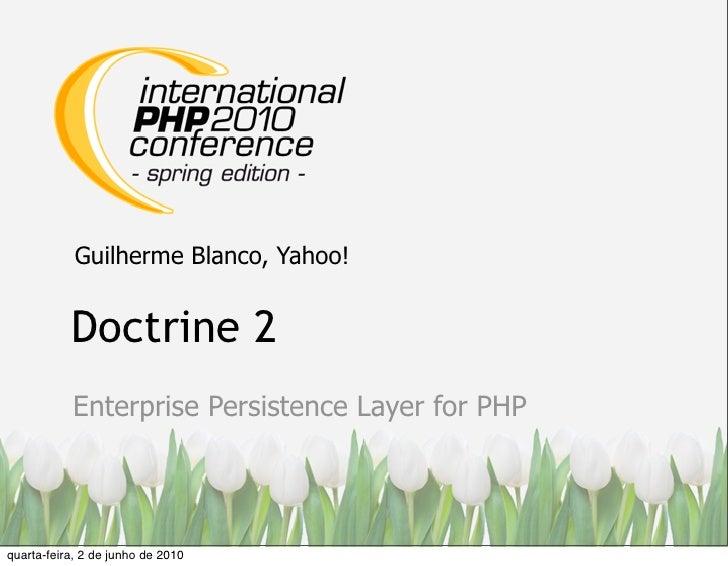 Guilherme Blanco, Yahoo!              Doctrine 2            Enterprise Persistence Layer for PHP     quarta-feira, 2 de ju...