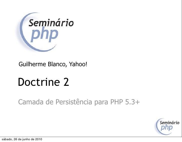 Guilherme Blanco, Yahoo!             Doctrine 2            Camada de Persistência para PHP 5.3+     sábado, 26 de junho de...