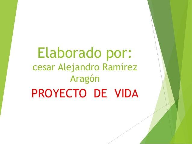 Elaborado por: cesar Alejandro Ramírez Aragón PROYECTO DE VIDA